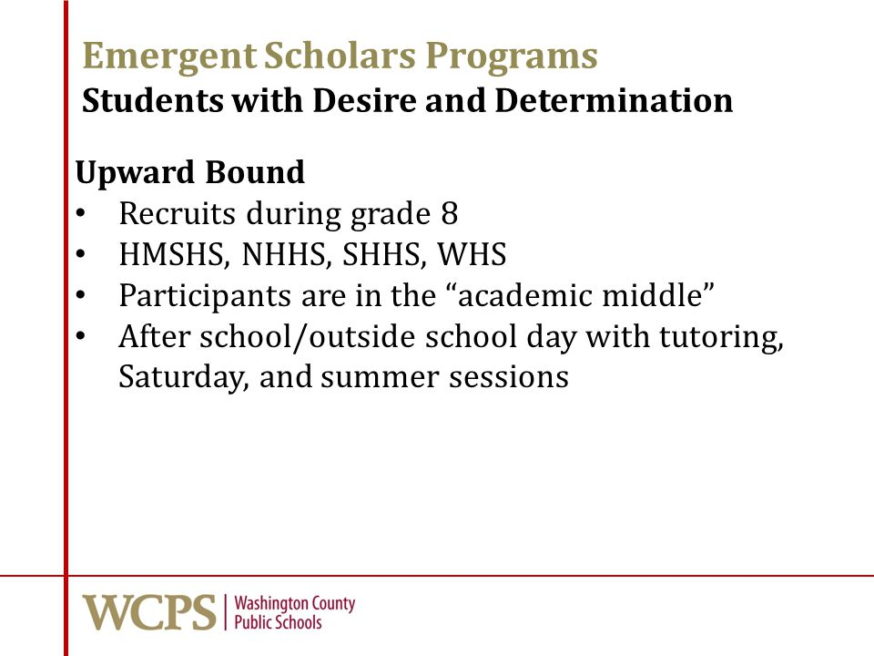 Emergent Scholars Programs Students with Desire and Determination Upward Bound Recruits during grade 8 HMSHS, NHHS, SHHS, WHS Participants are in the