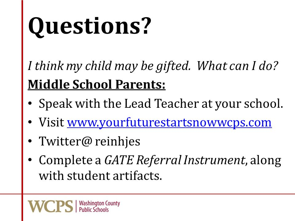 Questions? I think my child may be gifted. What can I do? Middle School Parents: Speak with the Lead Teacher at your school. Visit www.yourfuturestart