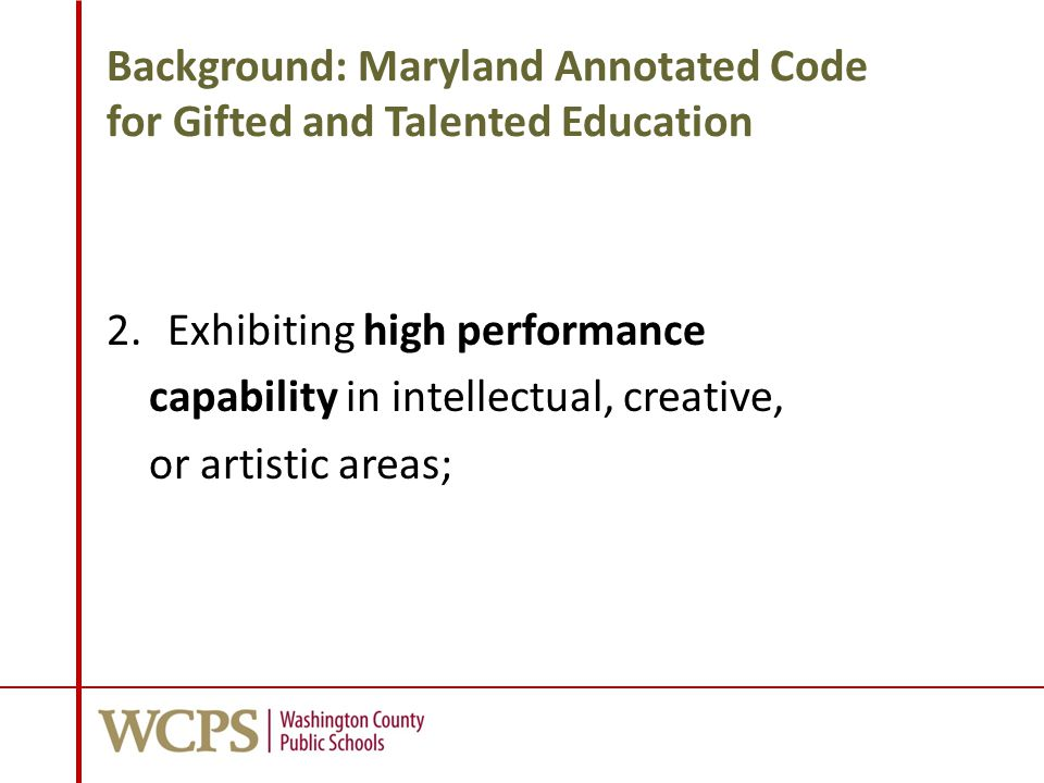 Background: Maryland Annotated Code for Gifted and Talented Education 2.Exhibiting high performance capability in intellectual, creative, or artistic