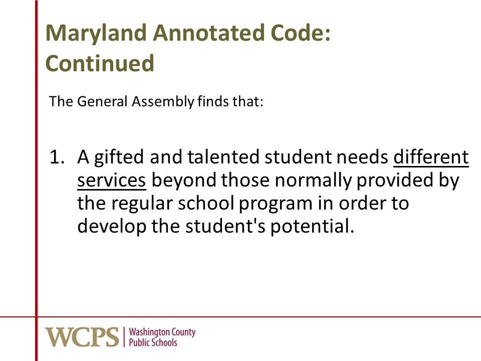 Maryland Annotated Code: Continued The General Assembly finds that: 1.A gifted and talented student needs different services beyond those normally pro