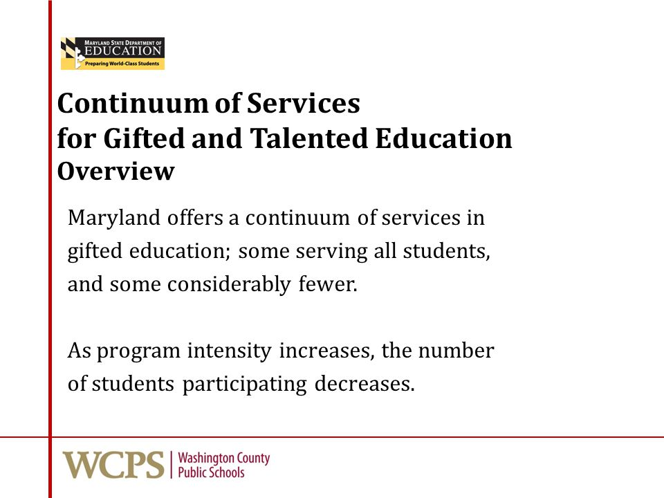 Continuum of Services for Gifted and Talented Education Overview Maryland offers a continuum of services in gifted education; some serving all student
