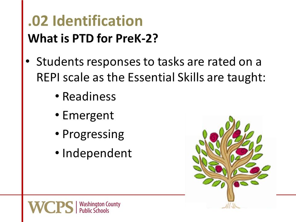 .02 Identification What is PTD for PreK-2? Students responses to tasks are rated on a REPI scale as the Essential Skills are taught: Readiness Emergen