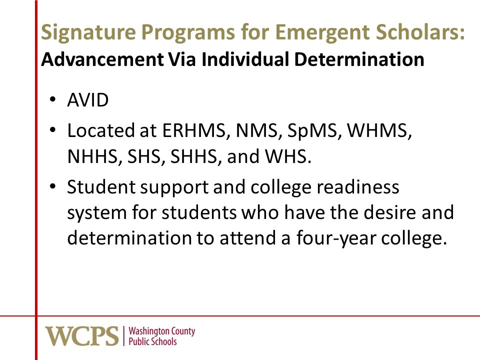 Signature Programs for Emergent Scholars: Advancement Via Individual Determination AVID Located at ERHMS, NMS, SpMS, WHMS, NHHS, SHS, SHHS, and WHS. S