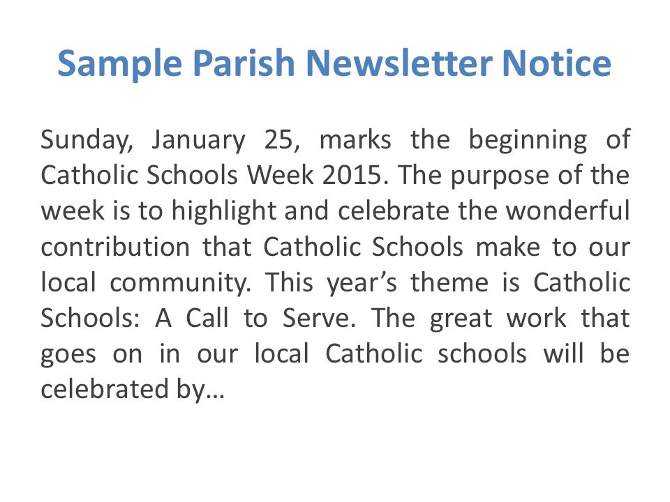 Sample Parish Newsletter Notice Sunday, January 25, marks the beginning of Catholic Schools Week 2015. The purpose of the week is to highlight and cel