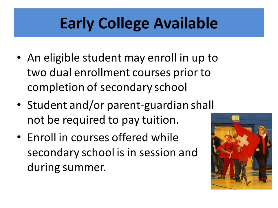 Early College Available An eligible student may enroll in up to two dual enrollment courses prior to completion of secondary school Student and/or parent-guardian shall not be required to pay tuition.
