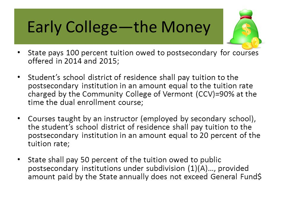 Early College—the Money State pays 100 percent tuition owed to postsecondary for courses offered in 2014 and 2015; Student's school district of residence shall pay tuition to the postsecondary institution in an amount equal to the tuition rate charged by the Community College of Vermont (CCV)=90% at the time the dual enrollment course; Courses taught by an instructor (employed by secondary school), the student's school district of residence shall pay tuition to the postsecondary institution in an amount equal to 20 percent of the tuition rate; State shall pay 50 percent of the tuition owed to public postsecondary institutions under subdivision (1)(A)…, provided amount paid by the State annually does not exceed General Fund$