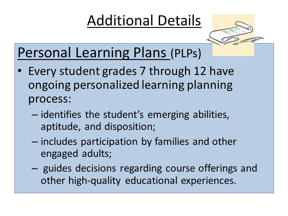 Additional Details Personal Learning Plans (PLPs) Every student grades 7 through 12 have ongoing personalized learning planning process: – identifies the student's emerging abilities, aptitude, and disposition; – includes participation by families and other engaged adults; – guides decisions regarding course offerings and other high-quality educational experiences.