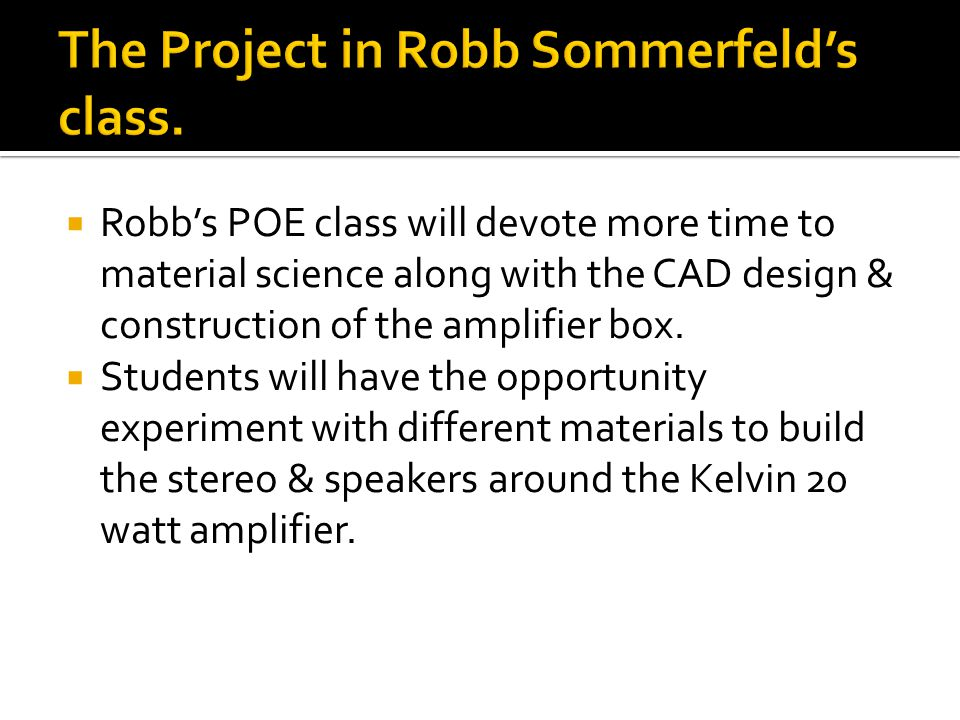  Robb's POE class will devote more time to material science along with the CAD design & construction of the amplifier box.