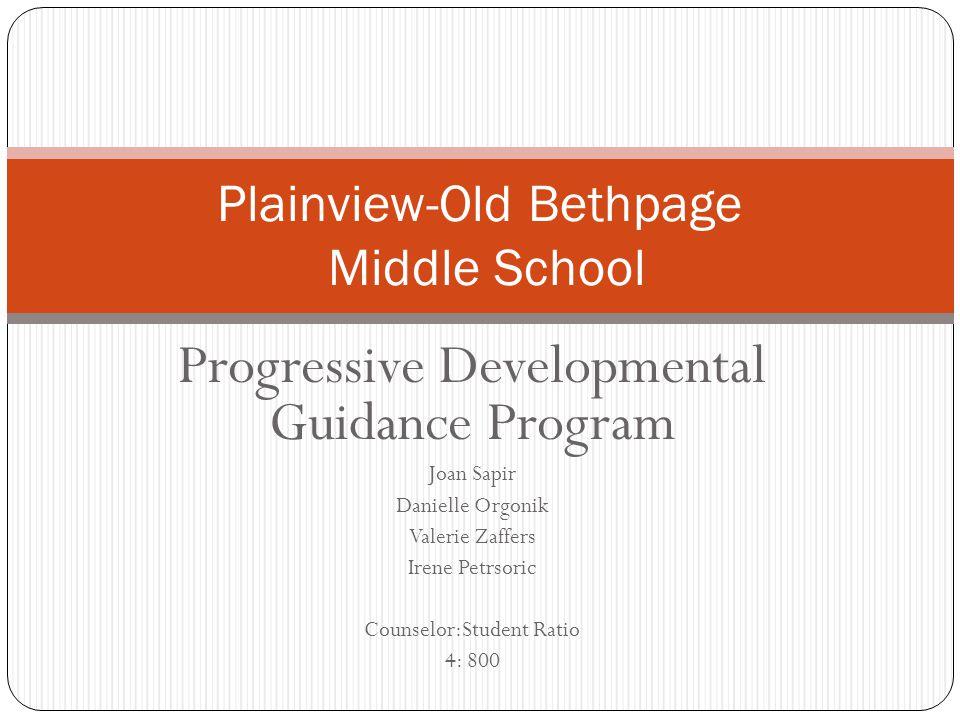 Progressive Developmental Guidance Program Joan Sapir Danielle Orgonik Valerie Zaffers Irene Petrsoric Counselor:Student Ratio 4: 800 Plainview-Old Bethpage Middle School