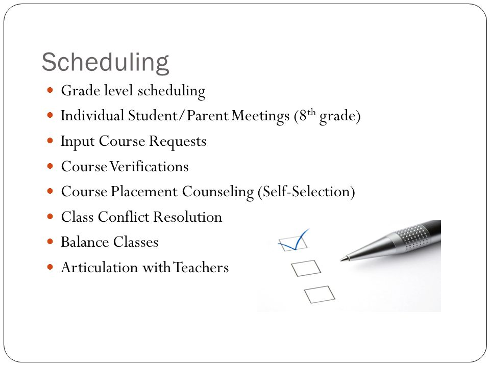 Scheduling Grade level scheduling Individual Student/Parent Meetings (8 th grade) Input Course Requests Course Verifications Course Placement Counseli
