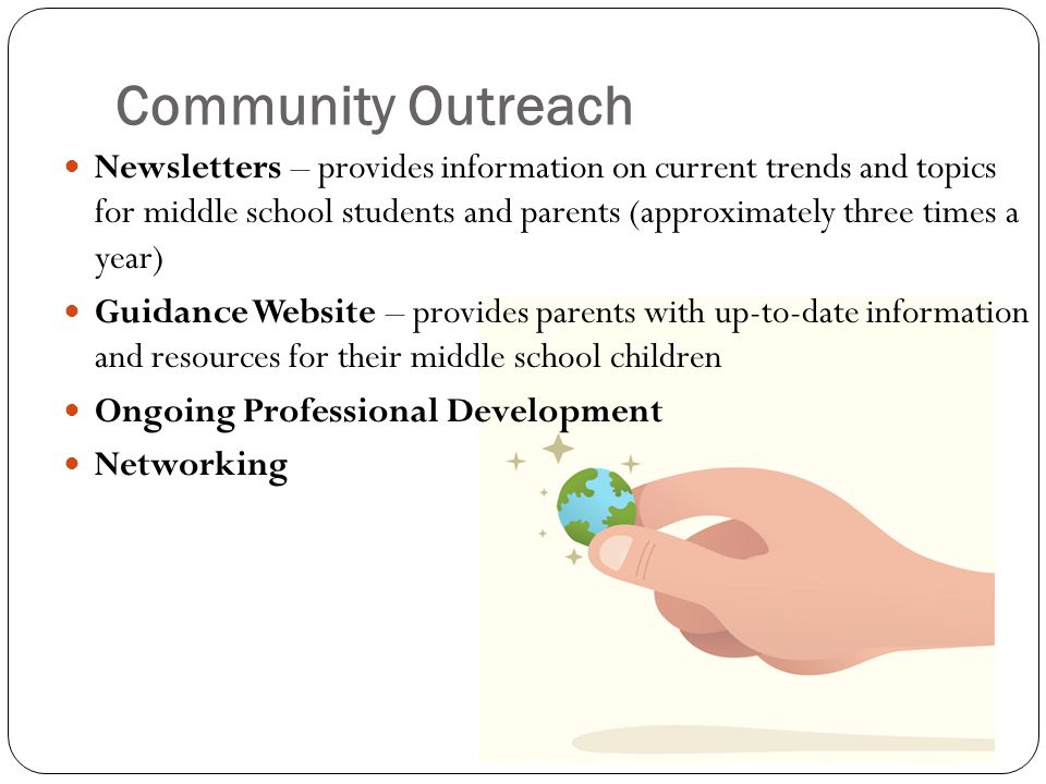 Community Outreach Newsletters – provides information on current trends and topics for middle school students and parents (approximately three times a year) Guidance Website – provides parents with up-to-date information and resources for their middle school children Ongoing Professional Development Networking