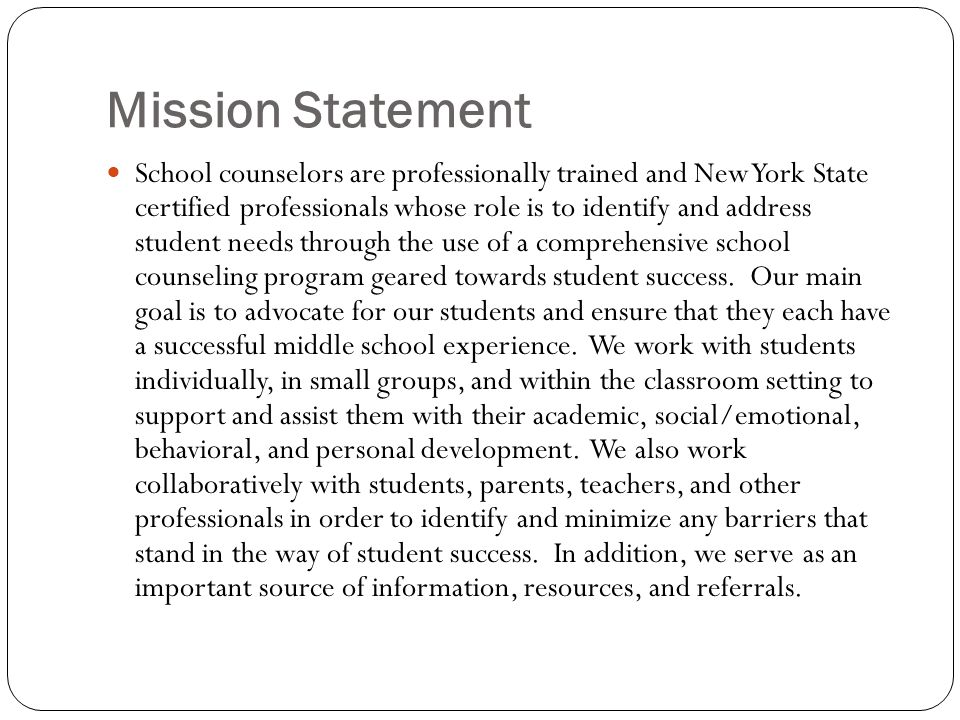 Mission Statement School counselors are professionally trained and New York State certified professionals whose role is to identify and address studen