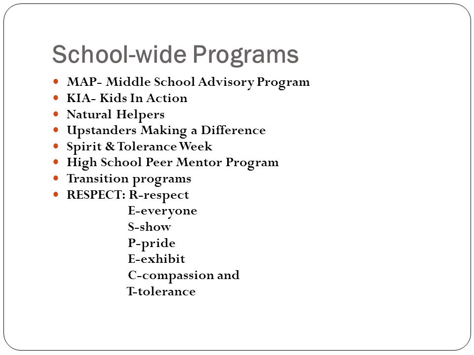 School-wide Programs MAP- Middle School Advisory Program KIA- Kids In Action Natural Helpers Upstanders Making a Difference Spirit & Tolerance Week High School Peer Mentor Program Transition programs RESPECT: R-respect E-everyone S-show P-pride E-exhibit C-compassion and T-tolerance