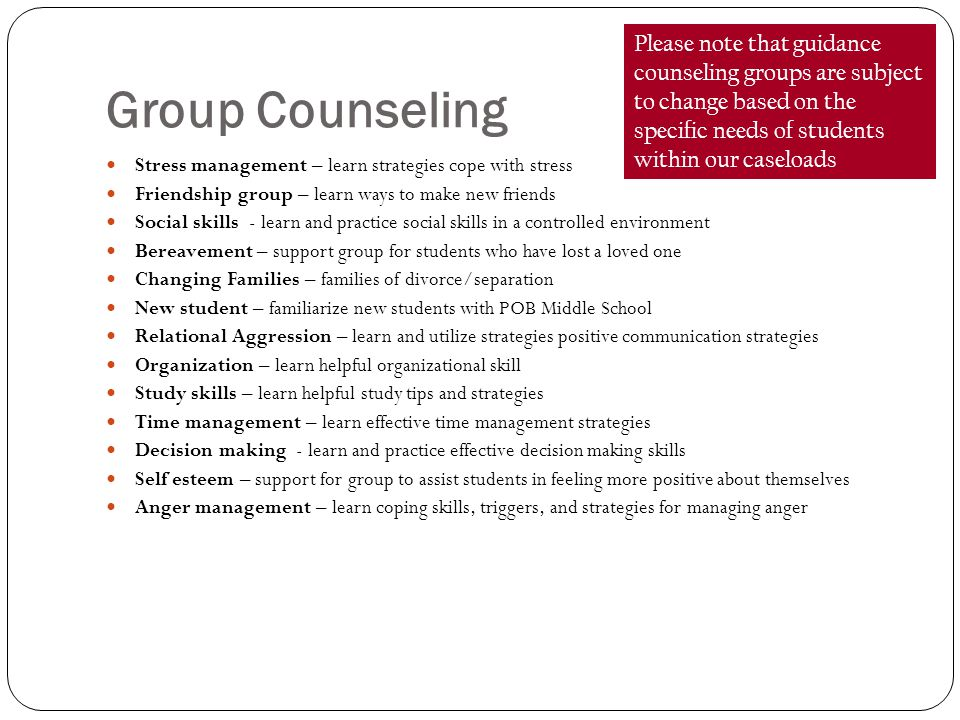 Group Counseling Stress management – learn strategies cope with stress Friendship group – learn ways to make new friends Social skills - learn and practice social skills in a controlled environment Bereavement – support group for students who have lost a loved one Changing Families – families of divorce/separation New student – familiarize new students with POB Middle School Relational Aggression – learn and utilize strategies positive communication strategies Organization – learn helpful organizational skill Study skills – learn helpful study tips and strategies Time management – learn effective time management strategies Decision making - learn and practice effective decision making skills Self esteem – support for group to assist students in feeling more positive about themselves Anger management – learn coping skills, triggers, and strategies for managing anger Please note that guidance counseling groups are subject to change based on the specific needs of students within our caseloads