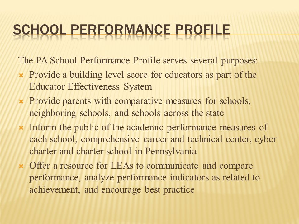 The PA School Performance Profile serves several purposes:  Provide a building level score for educators as part of the Educator Effectiveness System  Provide parents with comparative measures for schools, neighboring schools, and schools across the state  Inform the public of the academic performance measures of each school, comprehensive career and technical center, cyber charter and charter school in Pennsylvania  Offer a resource for LEAs to communicate and compare performance, analyze performance indicators as related to achievement, and encourage best practice