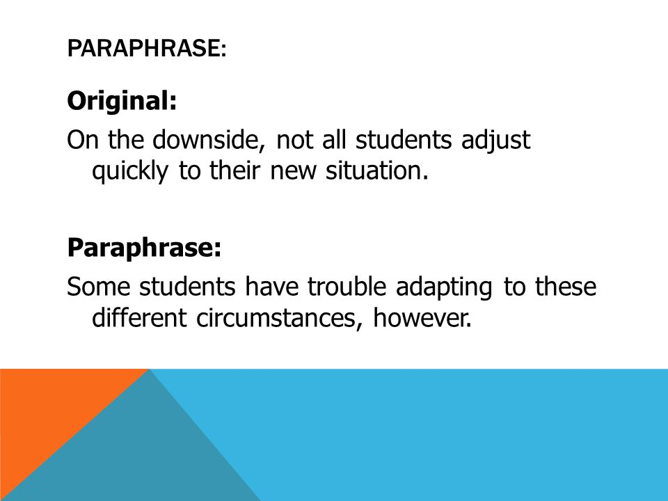 PARAPHRASE: Original: On the downside, not all students adjust quickly to their new situation. Paraphrase: Some students have trouble adapting to thes
