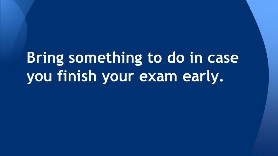 Bring something to do in case you finish your exam early.