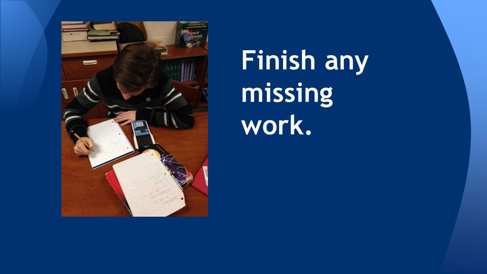 Finish any missing work.