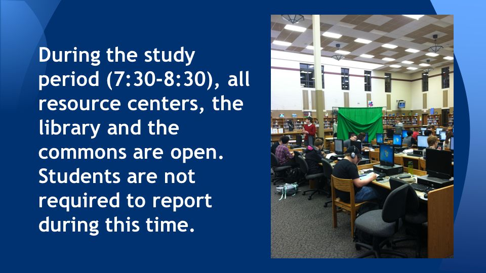 During the study period (7:30-8:30), all resource centers, the library and the commons are open.