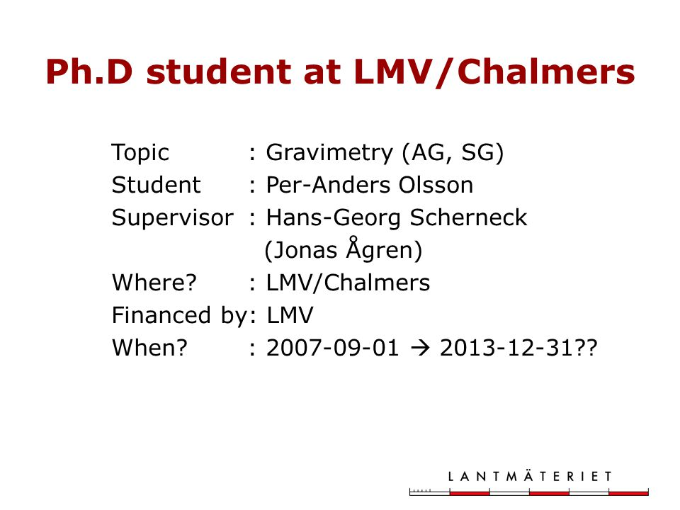 Ph.D student at LMV/Chalmers Topic: Gravimetry (AG, SG) Student: Per-Anders Olsson Supervisor: Hans-Georg Scherneck (Jonas Ågren) Where.