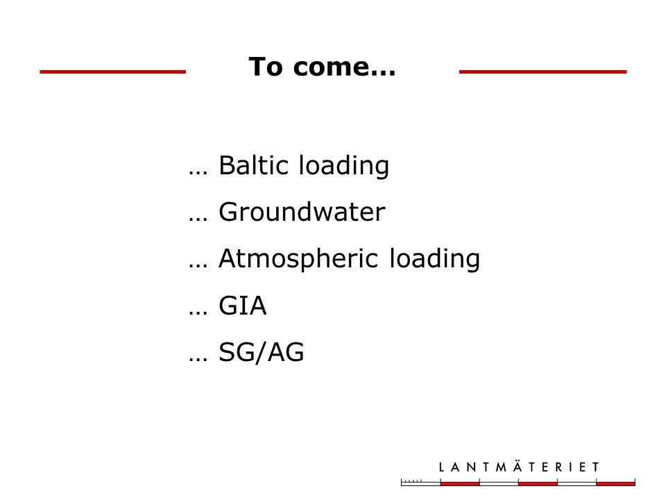 To come… … Baltic loading … Groundwater … Atmospheric loading … GIA … SG/AG