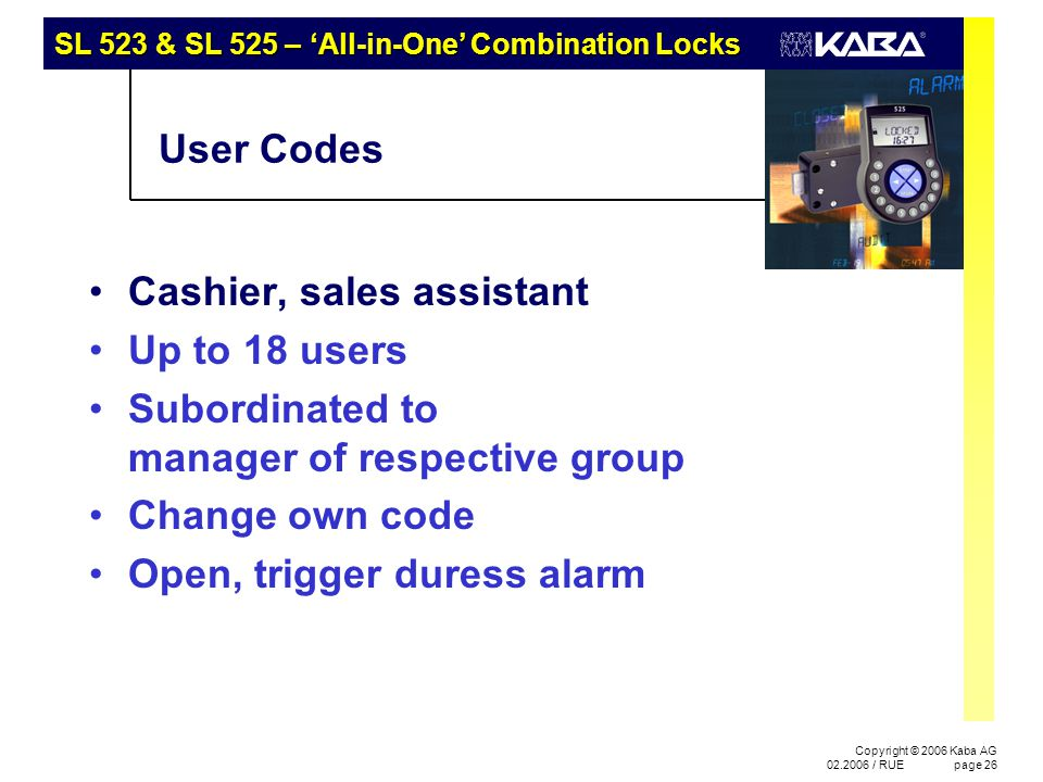 SL 523 & SL 525 – 'All-in-One' Combination Locks Copyright © 2006 Kaba AG 02.2006 / RUEpage 26 User Codes Cashier, sales assistant Up to 18 users Subo