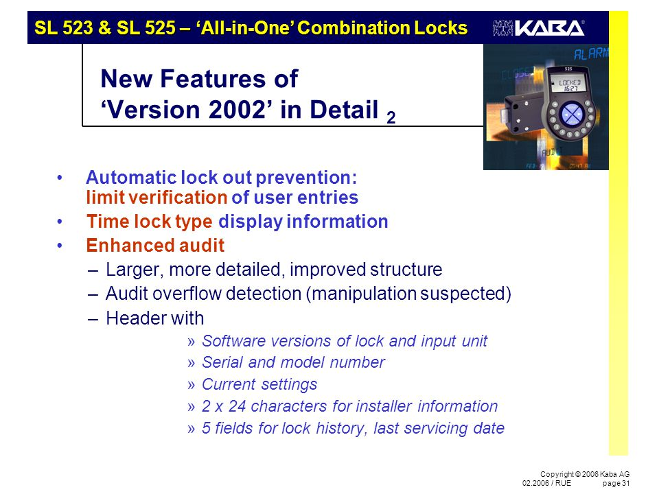 SL 523 & SL 525 – 'All-in-One' Combination Locks Copyright © 2006 Kaba AG 02.2006 / RUEpage 31 New Features of 'Version 2002' in Detail 2 Automatic lock out prevention: limit verification of user entries Time lock type display information Enhanced audit –Larger, more detailed, improved structure –Audit overflow detection (manipulation suspected) –Header with »Software versions of lock and input unit »Serial and model number »Current settings »2 x 24 characters for installer information »5 fields for lock history, last servicing date