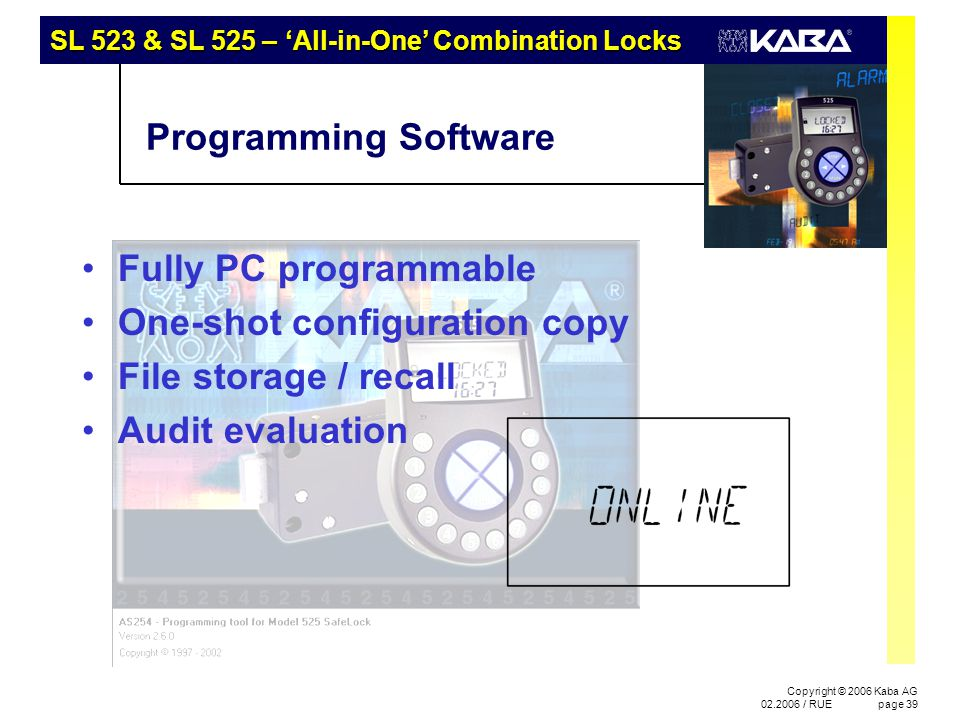 Copyright © 2006 Kaba AG 02.2006 / RUEpage 39 Programming Software Fully PC programmable One-shot configuration copy File storage / recall Audit evalu