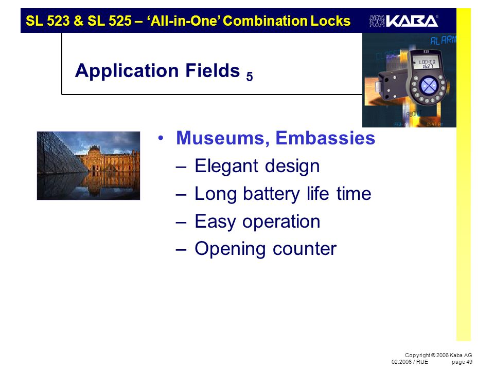 SL 523 & SL 525 – 'All-in-One' Combination Locks Copyright © 2006 Kaba AG 02.2006 / RUEpage 49 Application Fields 5 Museums, Embassies –Elegant design