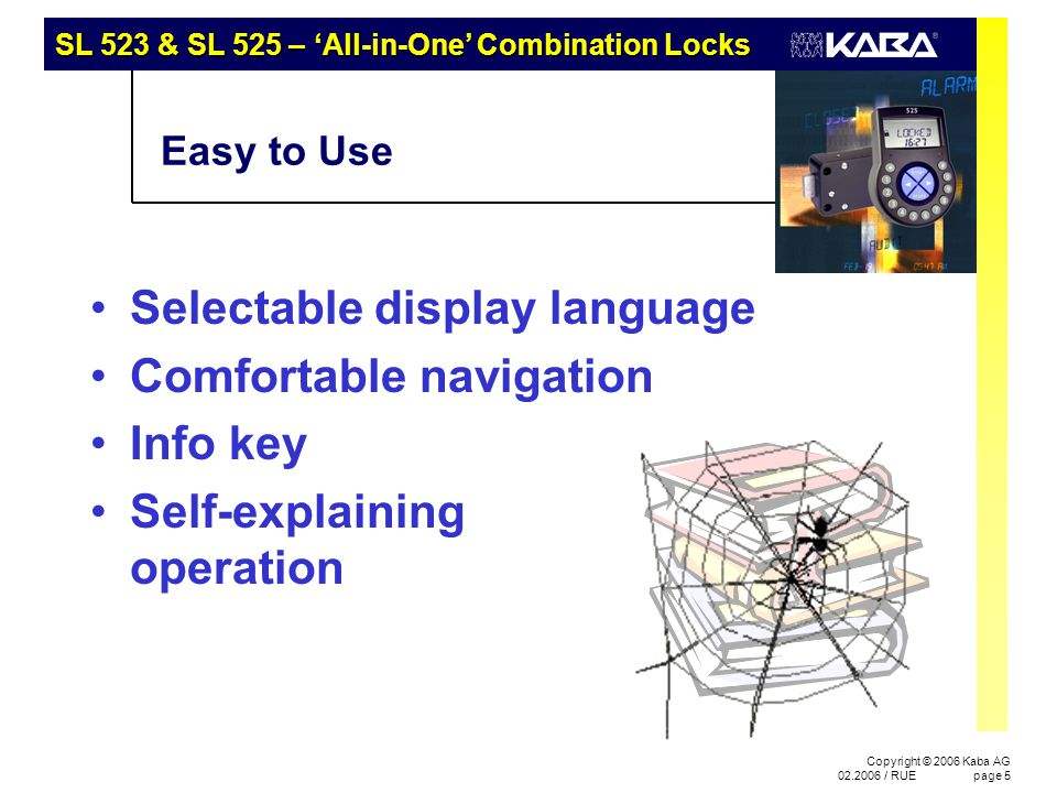 SL 523 & SL 525 – 'All-in-One' Combination Locks Copyright © 2006 Kaba AG 02.2006 / RUEpage 16 Audit 523 or 525 – Functionality Adapted to Your Needs SL 52 3 SL 52 5 SL 52 3 SL 52 5 Audit Programming yellow yellow >>> blue