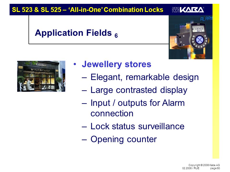 SL 523 & SL 525 – 'All-in-One' Combination Locks Copyright © 2006 Kaba AG 02.2006 / RUEpage 50 Application Fields 6 Jewellery stores –Elegant, remarkable design –Large contrasted display –Input / outputs for Alarm connection –Lock status surveillance –Opening counter