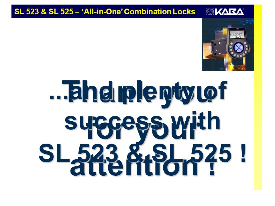 Thank you for your attention !...and plenty of success with SL 523 & SL 525 ! SL 523 & SL 525 – 'All-in-One' Combination Locks