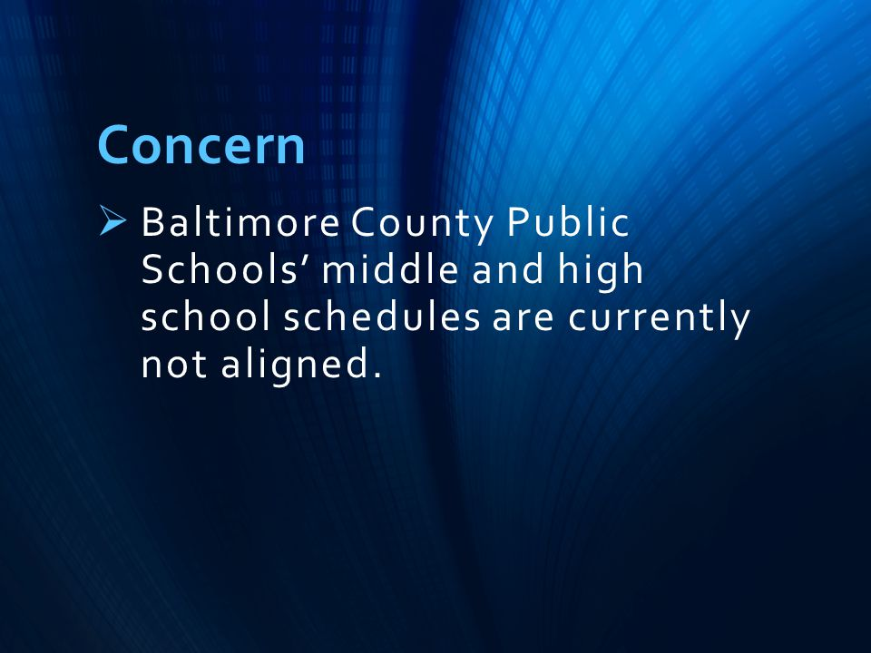 Concern  Baltimore County Public Schools' middle and high school schedules are currently not aligned.