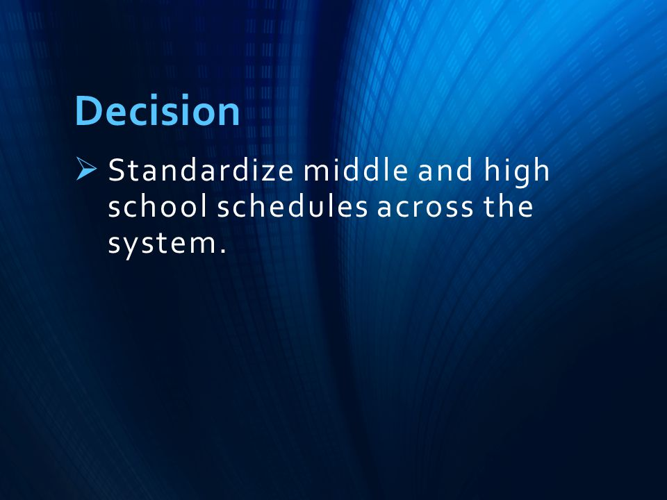 Decision  Standardize middle and high school schedules across the system.