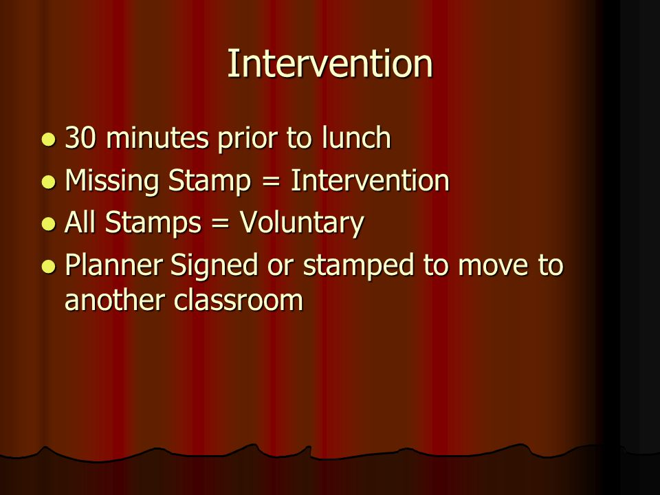 Intervention 30 minutes prior to lunch 30 minutes prior to lunch Missing Stamp = Intervention Missing Stamp = Intervention All Stamps = Voluntary All Stamps = Voluntary Planner Signed or stamped to move to another classroom Planner Signed or stamped to move to another classroom
