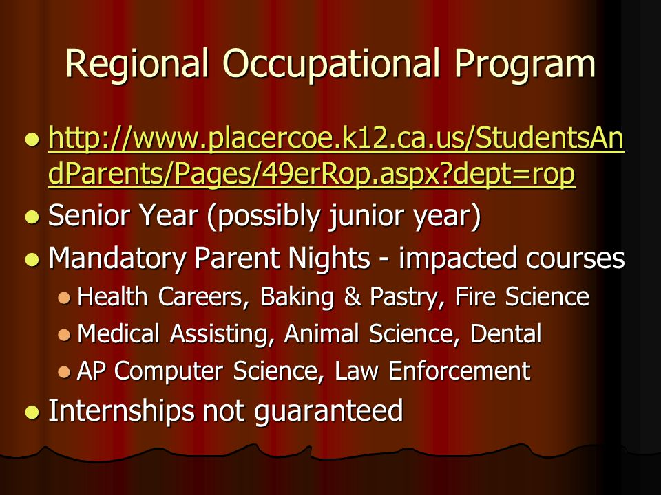 Regional Occupational Program http://www.placercoe.k12.ca.us/StudentsAn dParents/Pages/49erRop.aspx?dept=rop http://www.placercoe.k12.ca.us/StudentsAn dParents/Pages/49erRop.aspx?dept=rop http://www.placercoe.k12.ca.us/StudentsAn dParents/Pages/49erRop.aspx?dept=rop http://www.placercoe.k12.ca.us/StudentsAn dParents/Pages/49erRop.aspx?dept=rop Senior Year (possibly junior year) Senior Year (possibly junior year) Mandatory Parent Nights - impacted courses Mandatory Parent Nights - impacted courses Health Careers, Baking & Pastry, Fire Science Health Careers, Baking & Pastry, Fire Science Medical Assisting, Animal Science, Dental Medical Assisting, Animal Science, Dental AP Computer Science, Law Enforcement AP Computer Science, Law Enforcement Internships not guaranteed Internships not guaranteed