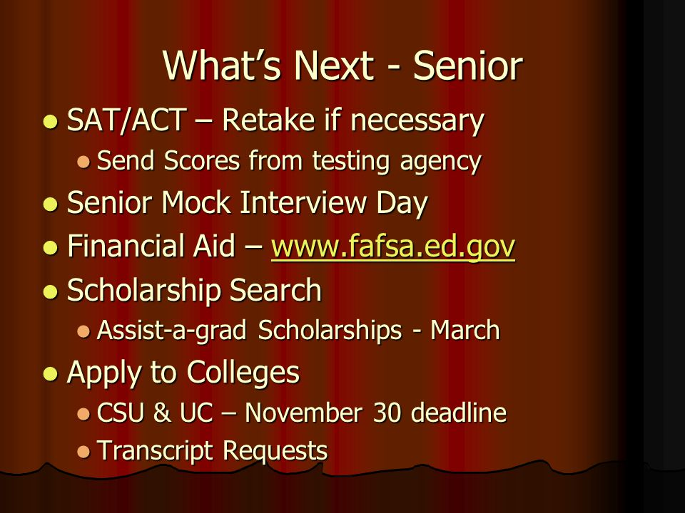 What's Next - Senior SAT/ACT – Retake if necessary SAT/ACT – Retake if necessary Send Scores from testing agency Send Scores from testing agency Senior Mock Interview Day Senior Mock Interview Day Financial Aid – www.fafsa.ed.gov Financial Aid – www.fafsa.ed.govwww.fafsa.ed.gov Scholarship Search Scholarship Search Assist-a-grad Scholarships - March Assist-a-grad Scholarships - March Apply to Colleges Apply to Colleges CSU & UC – November 30 deadline CSU & UC – November 30 deadline Transcript Requests Transcript Requests