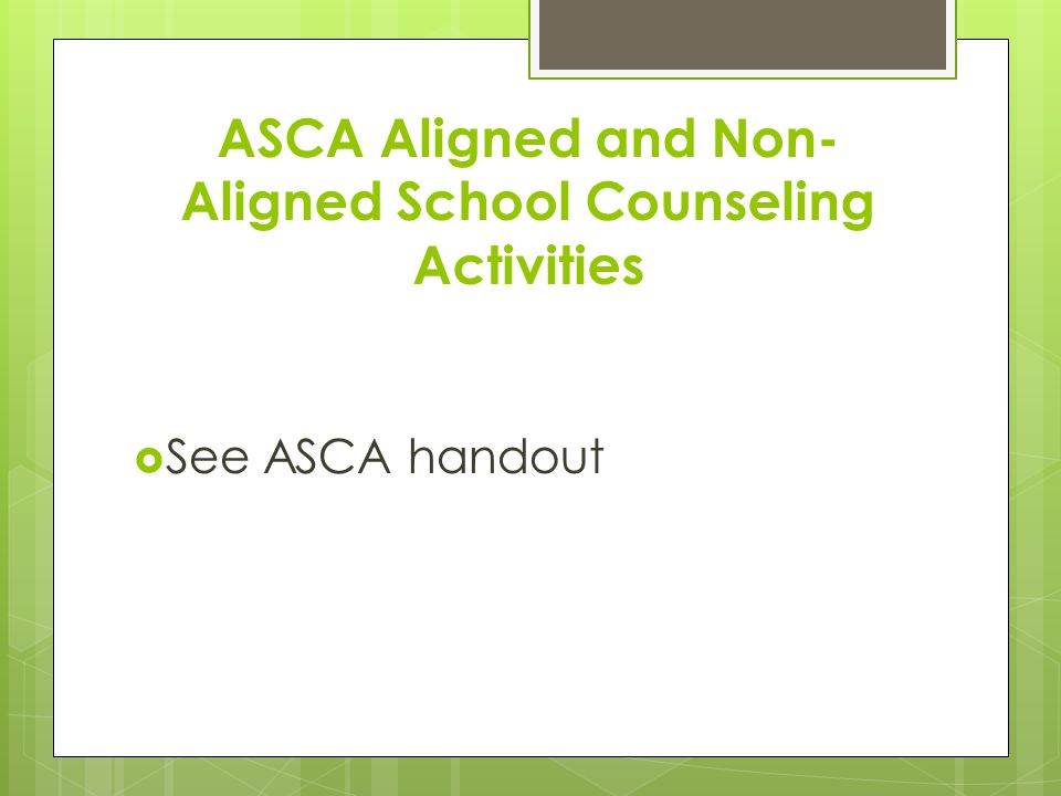 ASCA Aligned and Non- Aligned School Counseling Activities  See ASCA handout