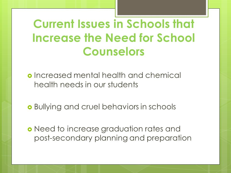  Increased mental health and chemical health needs in our students  Bullying and cruel behaviors in schools  Need to increase graduation rates and post-secondary planning and preparation Current Issues in Schools that Increase the Need for School Counselors