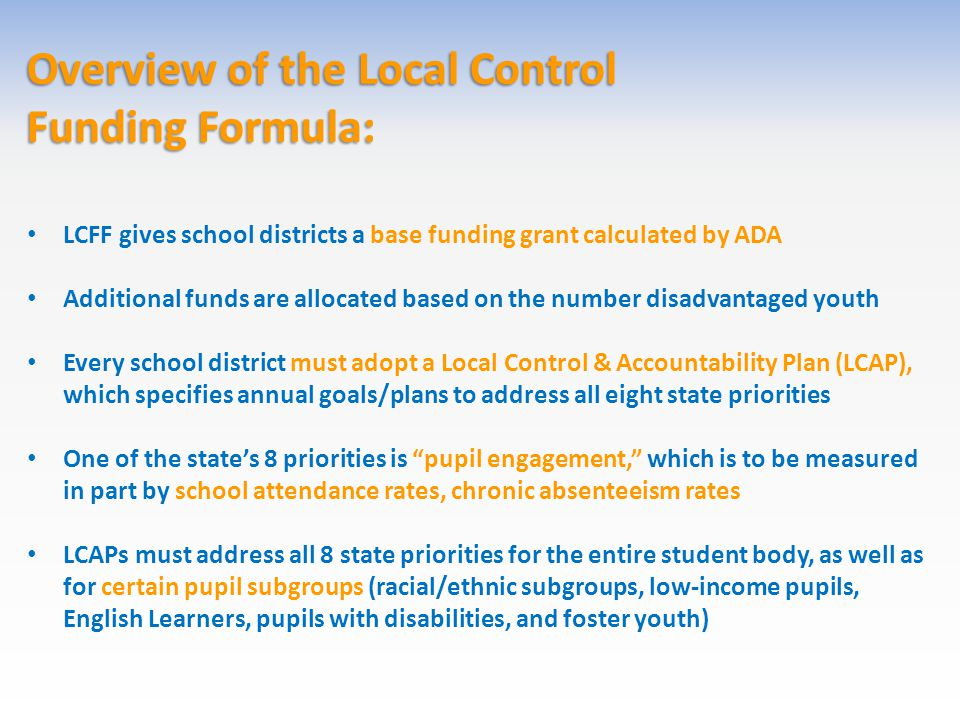 Overview of the Local Control Funding Formula: LCFF gives school districts a base funding grant calculated by ADA Additional funds are allocated based on the number disadvantaged youth Every school district must adopt a Local Control & Accountability Plan (LCAP), which specifies annual goals/plans to address all eight state priorities One of the state's 8 priorities is pupil engagement, which is to be measured in part by school attendance rates, chronic absenteeism rates LCAPs must address all 8 state priorities for the entire student body, as well as for certain pupil subgroups (racial/ethnic subgroups, low-income pupils, English Learners, pupils with disabilities, and foster youth)
