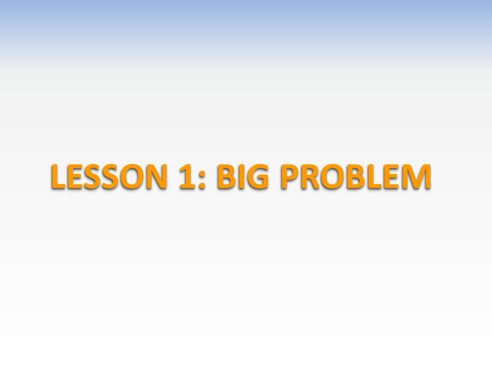 LESSON 1: BIG PROBLEM