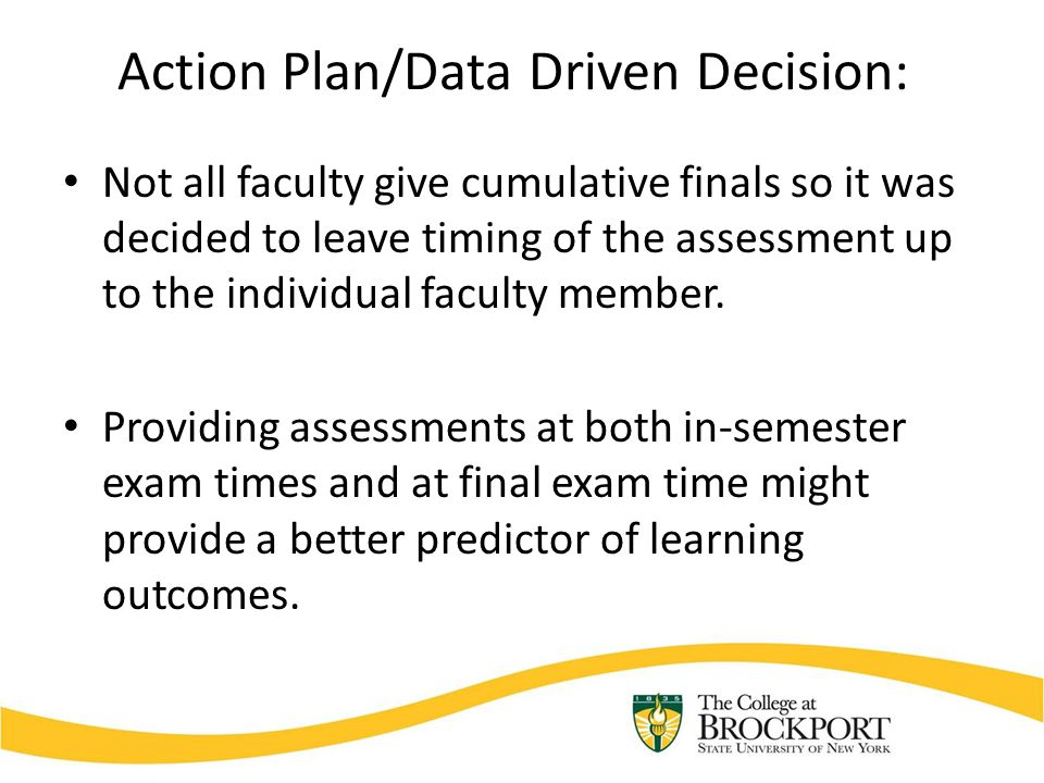 Action Plan/Data Driven Decision: Not all faculty give cumulative finals so it was decided to leave timing of the assessment up to the individual faculty member.