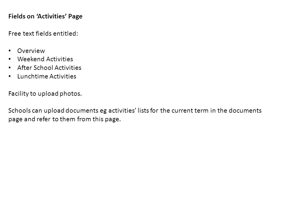 Fields on 'Activities' Page Free text fields entitled: Overview Weekend Activities After School Activities Lunchtime Activities Facility to upload photos.