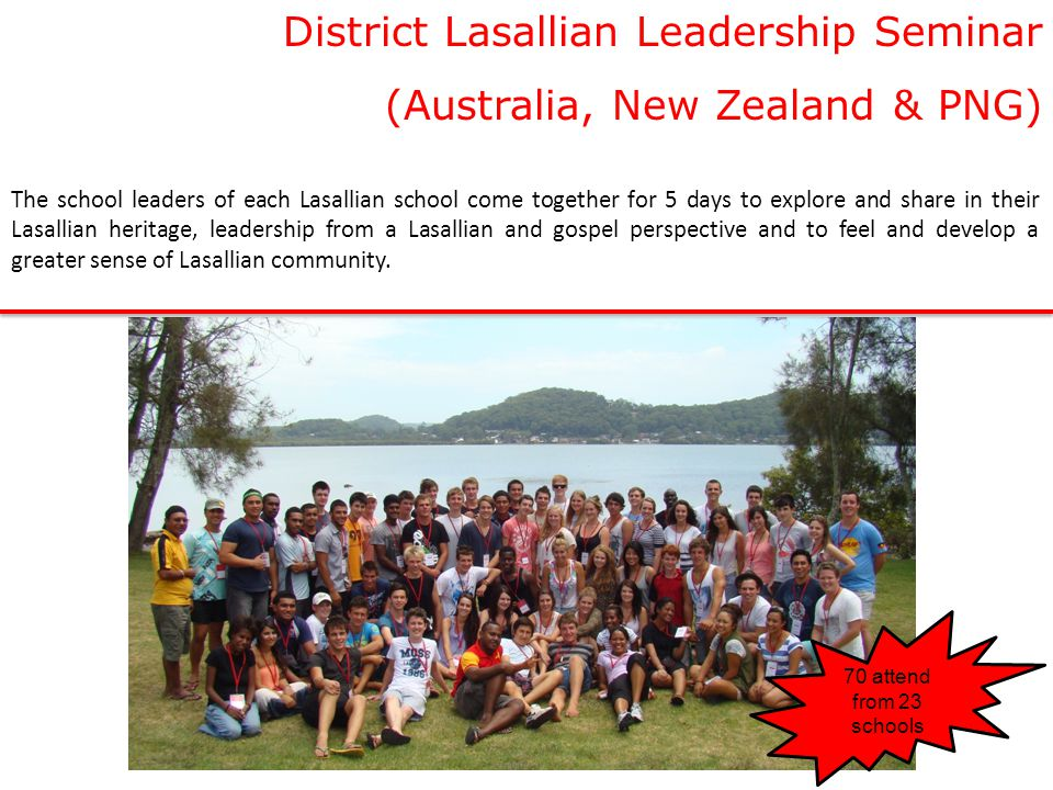 District Lasallian Leadership Seminar (Australia, New Zealand & PNG) The school leaders of each Lasallian school come together for 5 days to explore and share in their Lasallian heritage, leadership from a Lasallian and gospel perspective and to feel and develop a greater sense of Lasallian community.