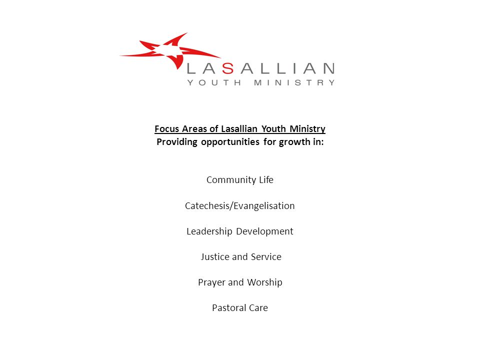 Focus Areas of Lasallian Youth Ministry Providing opportunities for growth in: Community Life Catechesis/Evangelisation Leadership Development Justice and Service Prayer and Worship Pastoral Care