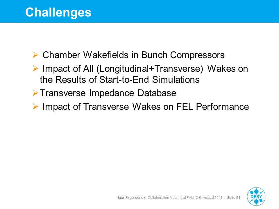 Igor Zagorodnov| Collaboration Meeting at PAL| 2-6. August 2013 | Seite 64 Challenges  Chamber Wakefields in Bunch Compressors  Impact of All (Longi