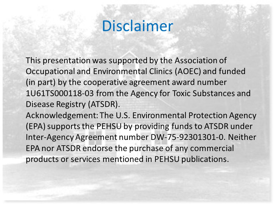 Disclaimer This presentation was supported by the Association of Occupational and Environmental Clinics (AOEC) and funded (in part) by the cooperative agreement award number 1U61TS000118-03 from the Agency for Toxic Substances and Disease Registry (ATSDR).