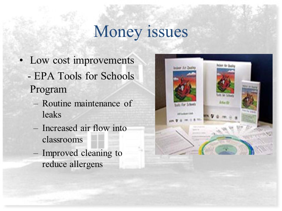 Money issues Low cost improvements - EPA Tools for Schools Program –Routine maintenance of leaks –Increased air flow into classrooms –Improved cleaning to reduce allergens