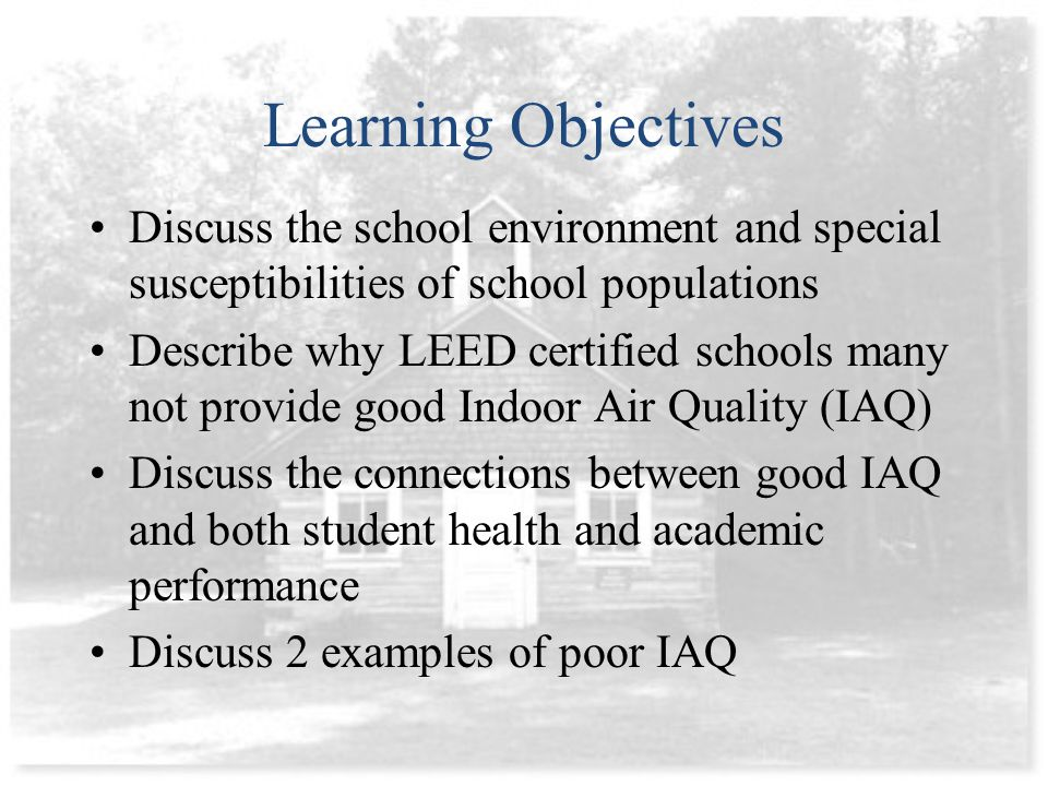 Learning Objectives Discuss the school environment and special susceptibilities of school populations Describe why LEED certified schools many not provide good Indoor Air Quality (IAQ) Discuss the connections between good IAQ and both student health and academic performance Discuss 2 examples of poor IAQ
