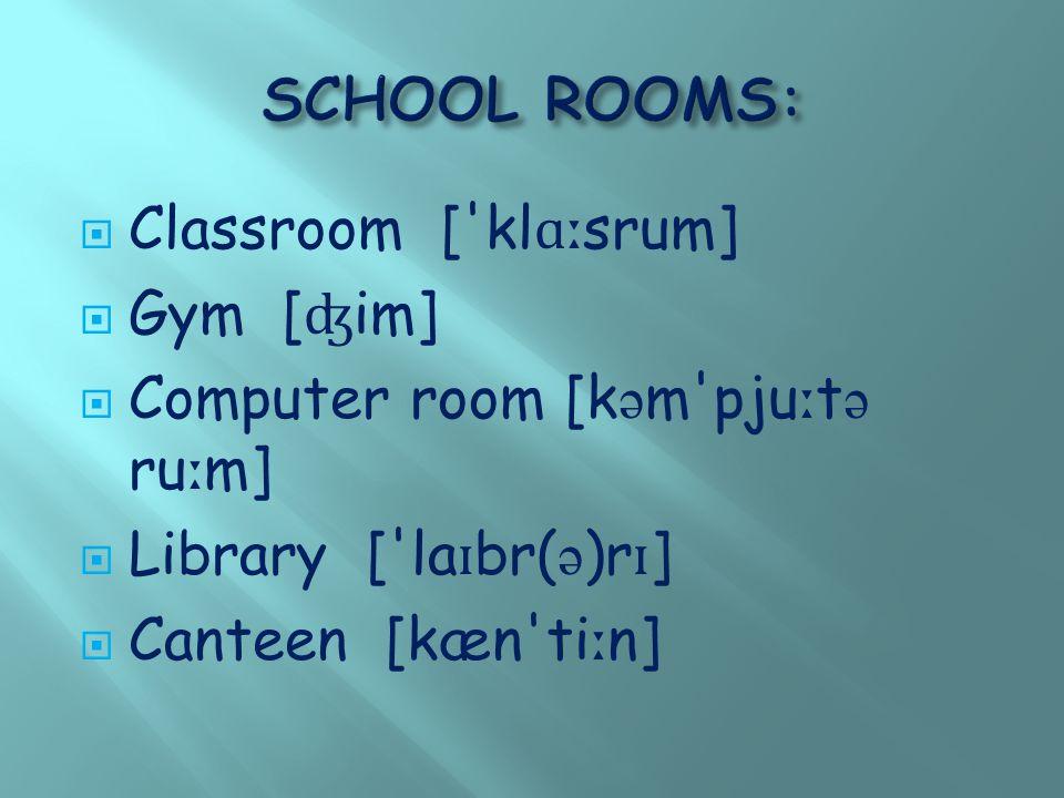  Classroom [ kl ɑː srum]  Gym [ ʤ im]  Computer room [k ə m pju ː t ə ru ː m]  Library [ la ɪ br( ə )r ɪ ]  Canteen [kæn ti ː n]
